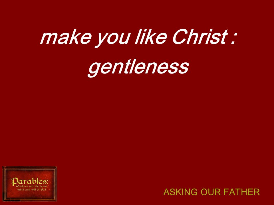 ASKING OUR FATHER make you like Christ : gentleness