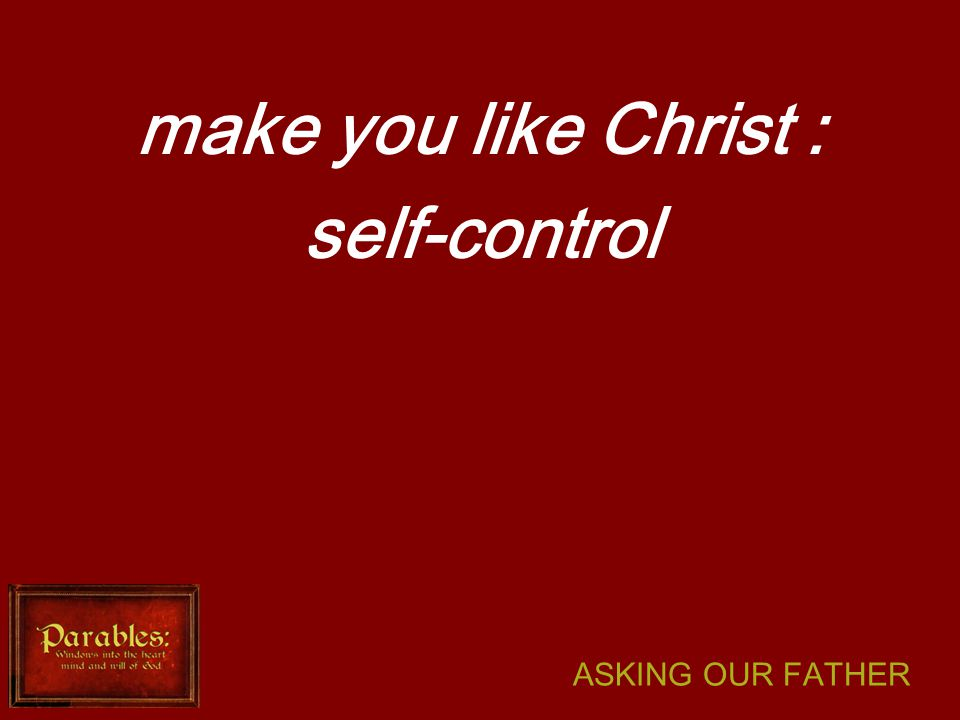 ASKING OUR FATHER make you like Christ : self-control