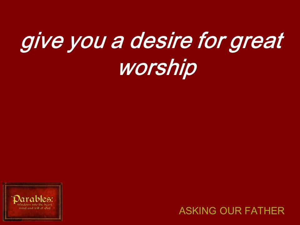 ASKING OUR FATHER give you a desire for great worship