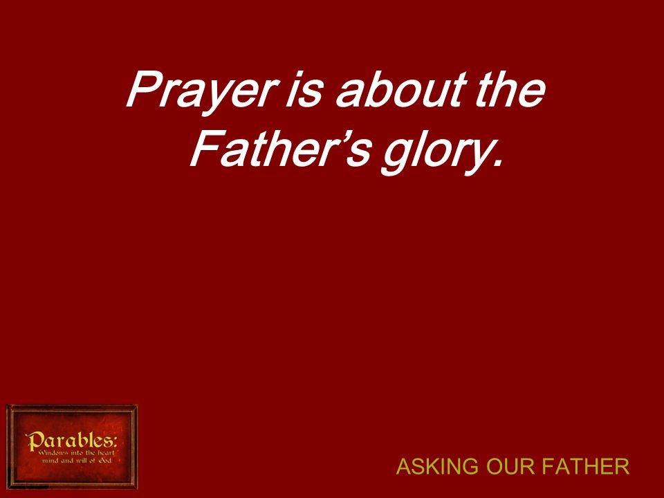 ASKING OUR FATHER Prayer is about the Father's glory.