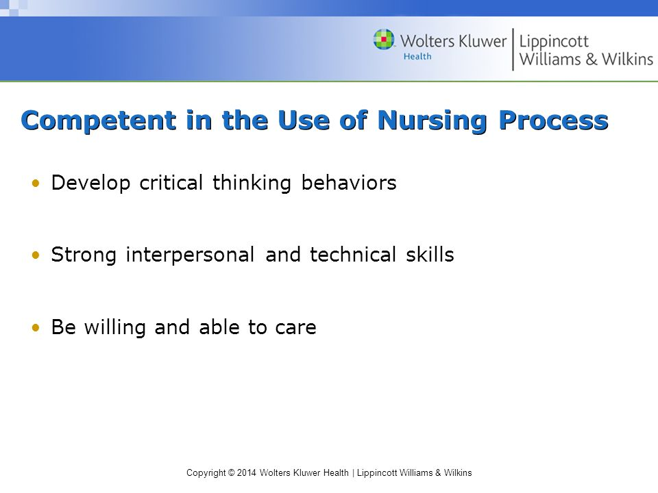 Copyright © 2014 Wolters Kluwer Health | Lippincott Williams & Wilkins Competent in the Use of Nursing Process Develop critical thinking behaviors Strong interpersonal and technical skills Be willing and able to care