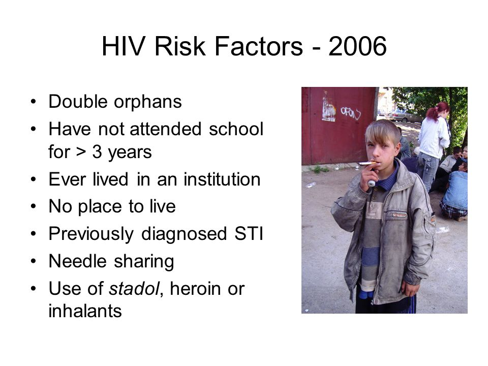 HIV Risk Factors Double orphans Have not attended school for > 3 years Ever lived in an institution No place to live Previously diagnosed STI Needle sharing Use of stadol, heroin or inhalants