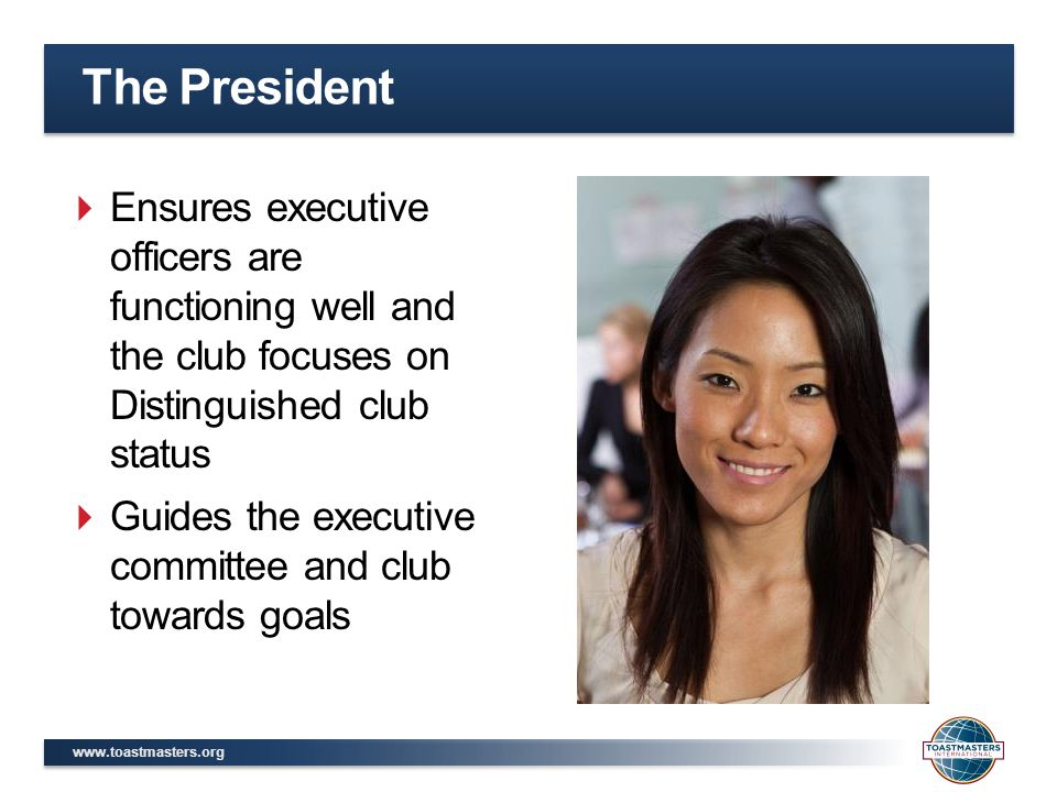 The President  Ensures executive officers are functioning well and the club focuses on Distinguished club status  Guides the executive committee and club towards goals