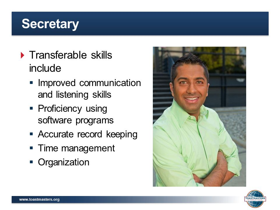 Secretary  Transferable skills include  Improved communication and listening skills  Proficiency using software programs  Accurate record keeping  Time management  Organization