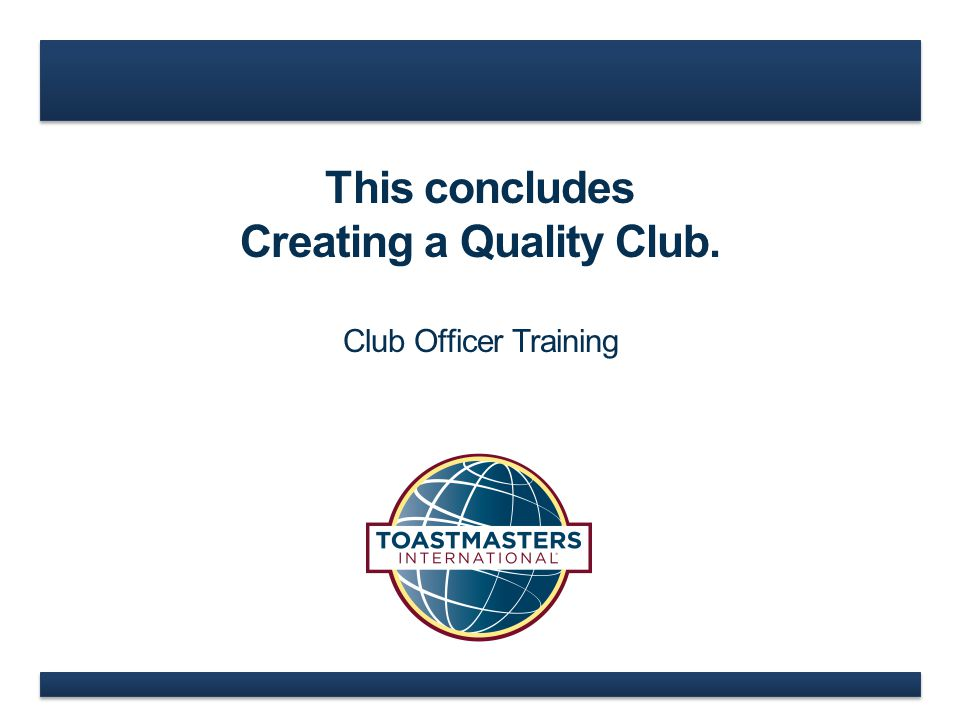 This concludes Creating a Quality Club. Club Officer Training