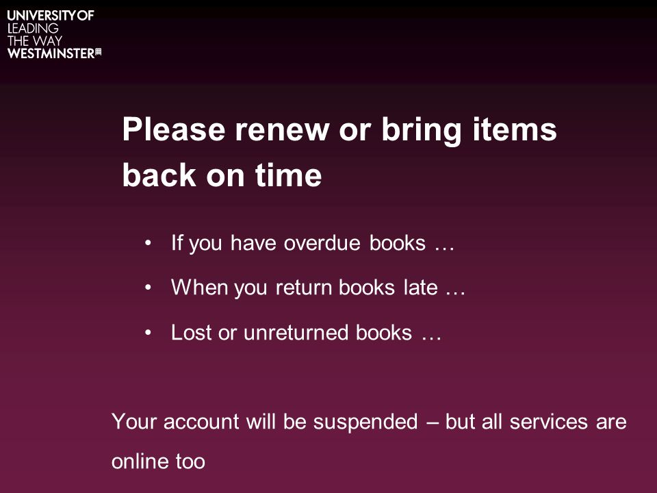 Please renew or bring items back on time If you have overdue books … When you return books late … Lost or unreturned books … Your account will be suspended – but all services are online too -