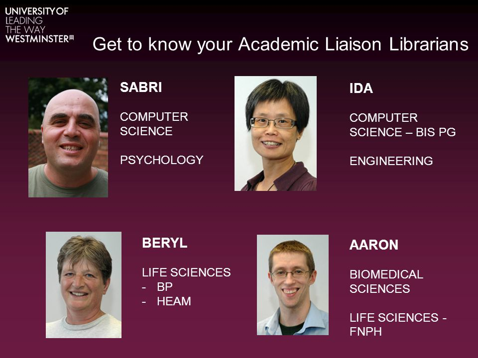 Get to know your Academic Liaison Librarians SABRI COMPUTER SCIENCE PSYCHOLOGY IDA COMPUTER SCIENCE – BIS PG ENGINEERING AARON BIOMEDICAL SCIENCES LIFE SCIENCES - FNPH BERYL LIFE SCIENCES -BP -HEAM