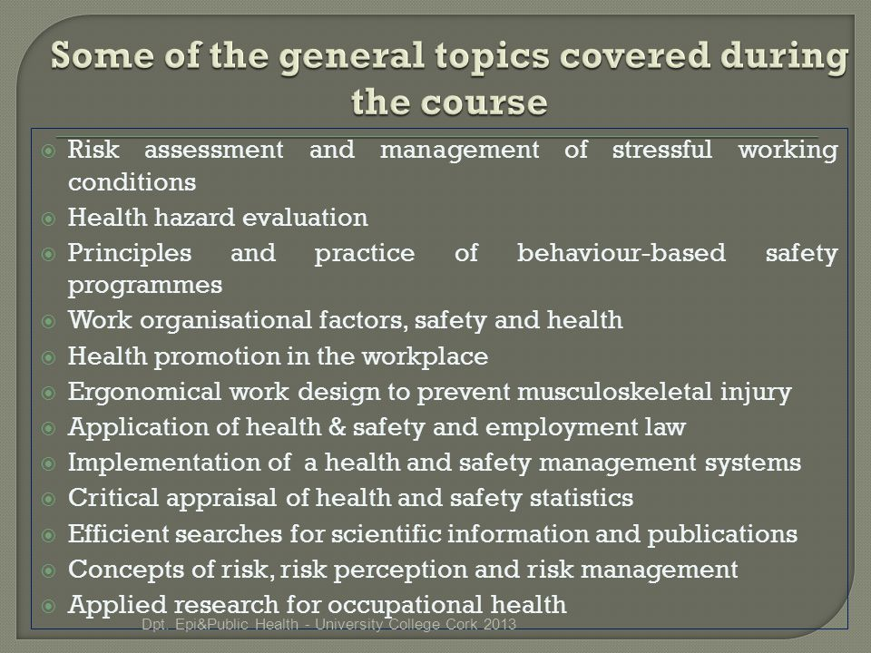  Risk assessment and management of stressful working conditions  Health hazard evaluation  Principles and practice of behaviour-based safety programmes  Work organisational factors, safety and health  Health promotion in the workplace  Ergonomical work design to prevent musculoskeletal injury  Application of health & safety and employment law  Implementation of a health and safety management systems  Critical appraisal of health and safety statistics  Efficient searches for scientific information and publications  Concepts of risk, risk perception and risk management  Applied research for occupational health Dpt.