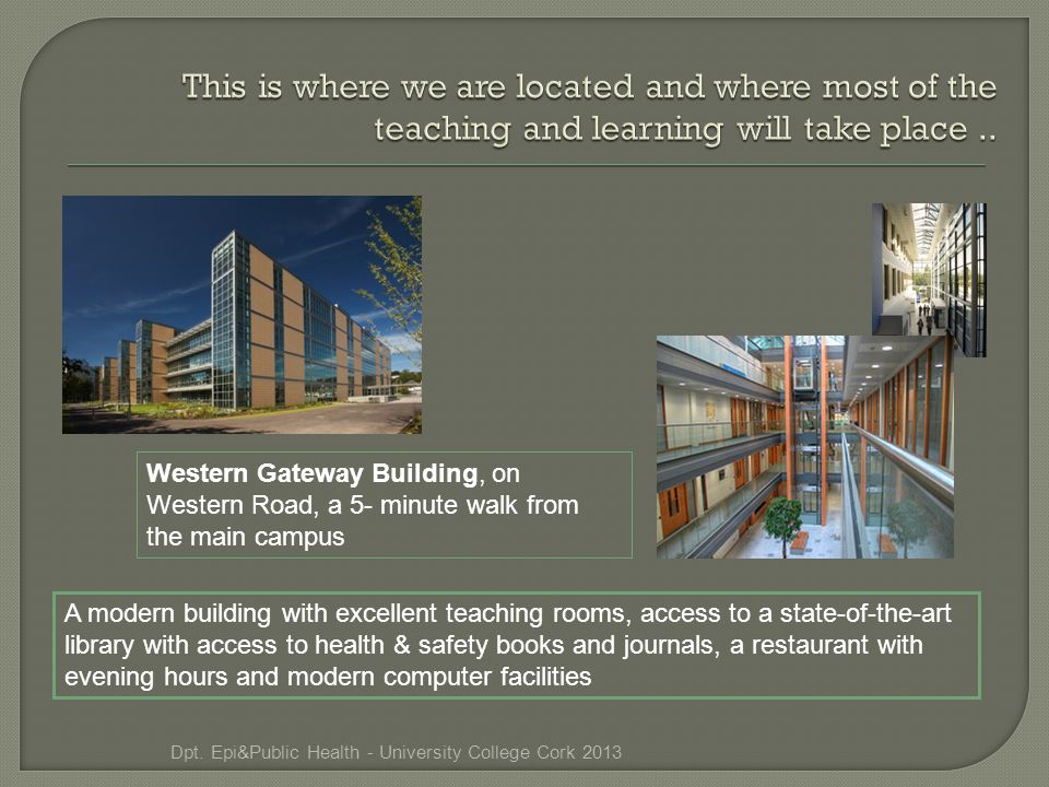 Western Gateway Building, on Western Road, a 5- minute walk from the main campus A modern building with excellent teaching rooms, access to a state-of-the-art library with access to health & safety books and journals, a restaurant with evening hours and modern computer facilities Dpt.