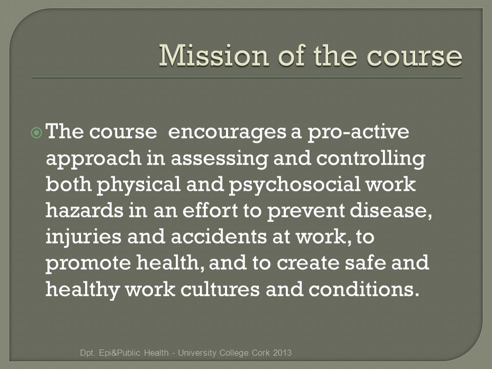  The course encourages a pro-active approach in assessing and controlling both physical and psychosocial work hazards in an effort to prevent disease, injuries and accidents at work, to promote health, and to create safe and healthy work cultures and conditions.