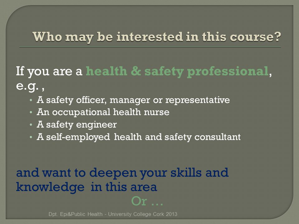 If you are a health & safety professional, e.g., A safety officer, manager or representative An occupational health nurse A safety engineer A self-employed health and safety consultant and want to deepen your skills and knowledge in this area Or … Dpt.