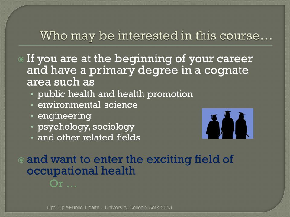  If you are at the beginning of your career and have a primary degree in a cognate area such as public health and health promotion environmental science engineering psychology, sociology and other related fields  and want to enter the exciting field of occupational health Or … Dpt.