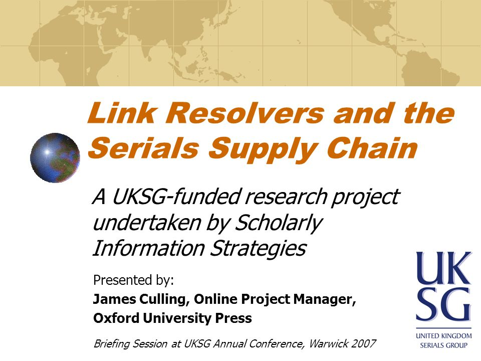 Link Resolvers and the Serials Supply Chain A UKSG-funded research project undertaken by Scholarly Information Strategies Presented by: James Culling, Online Project Manager, Oxford University Press Briefing Session at UKSG Annual Conference, Warwick 2007