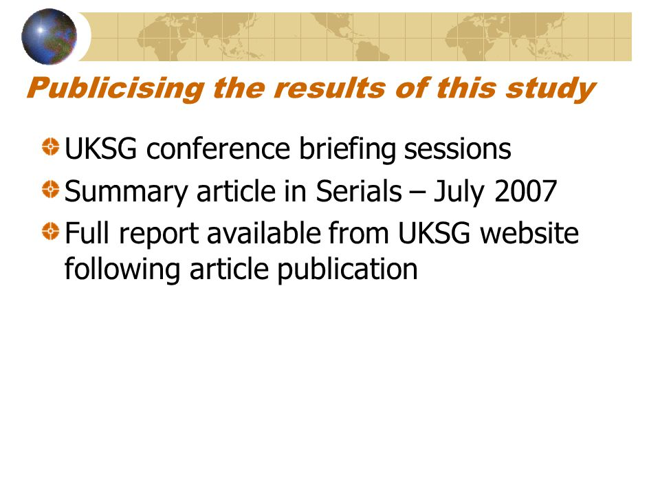 Publicising the results of this study UKSG conference briefing sessions Summary article in Serials – July 2007 Full report available from UKSG website following article publication