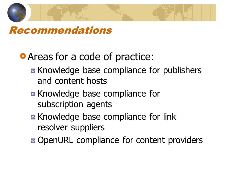 Recommendations Areas for a code of practice: Knowledge base compliance for publishers and content hosts Knowledge base compliance for subscription agents Knowledge base compliance for link resolver suppliers OpenURL compliance for content providers