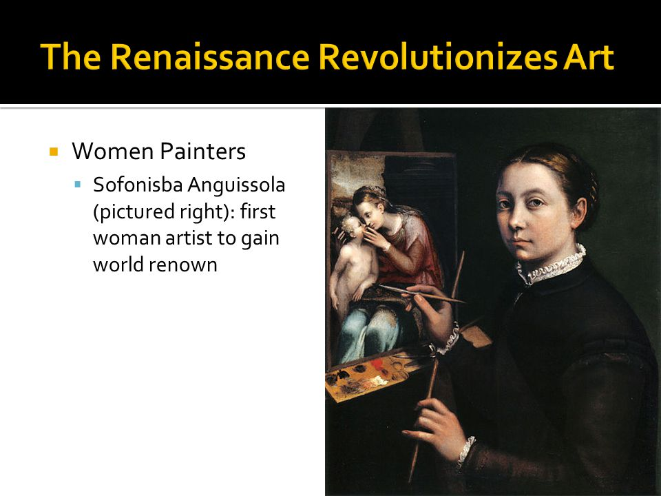  Women Painters  Sofonisba Anguissola (pictured right): first woman artist to gain world renown