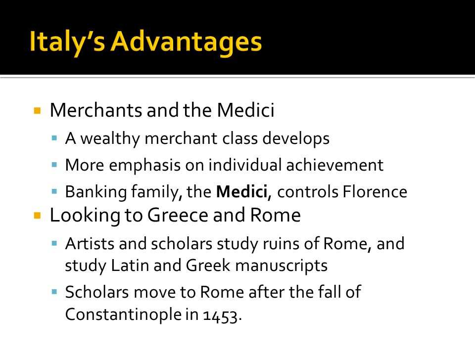  Merchants and the Medici  A wealthy merchant class develops  More emphasis on individual achievement  Banking family, the Medici, controls Florence  Looking to Greece and Rome  Artists and scholars study ruins of Rome, and study Latin and Greek manuscripts  Scholars move to Rome after the fall of Constantinople in 1453.