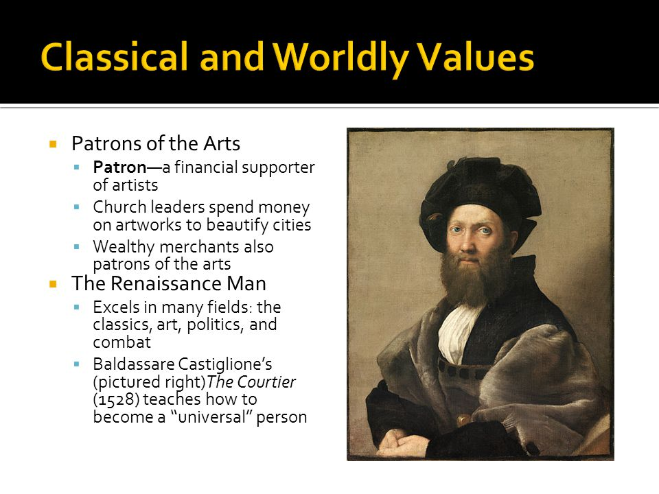  Patrons of the Arts  Patron—a financial supporter of artists  Church leaders spend money on artworks to beautify cities  Wealthy merchants also patrons of the arts  The Renaissance Man  Excels in many fields: the classics, art, politics, and combat  Baldassare Castiglione's (pictured right)The Courtier (1528) teaches how to become a universal person