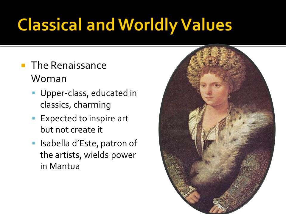  The Renaissance Woman  Upper-class, educated in classics, charming  Expected to inspire art but not create it  Isabella d'Este, patron of the artists, wields power in Mantua
