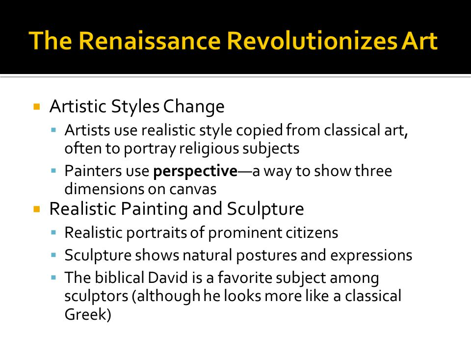  Artistic Styles Change  Artists use realistic style copied from classical art, often to portray religious subjects  Painters use perspective—a way to show three dimensions on canvas  Realistic Painting and Sculpture  Realistic portraits of prominent citizens  Sculpture shows natural postures and expressions  The biblical David is a favorite subject among sculptors (although he looks more like a classical Greek)