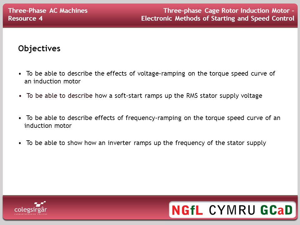 Objectives Three-Phase AC Machines Resource 4 Three-phase Cage Rotor Induction Motor – Electronic Methods of Starting and Speed Control To be able to describe the effects of voltage-ramping on the torque speed curve of an induction motor To be able to describe how a soft-start ramps up the RMS stator supply voltage To be able to describe effects of frequency-ramping on the torque speed curve of an induction motor To be able to show how an inverter ramps up the frequency of the stator supply