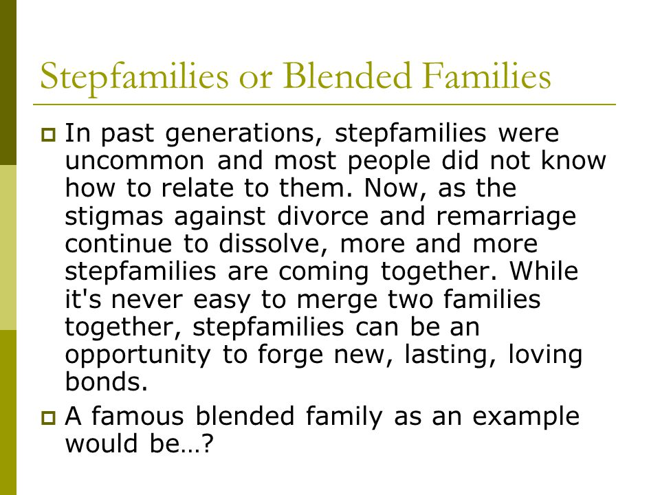 Stepfamilies or Blended Families  In past generations, stepfamilies were uncommon and most people did not know how to relate to them.