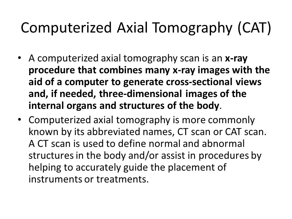 Computerized Axial Tomography (CAT) A computerized axial tomography scan is an x-ray procedure that combines many x-ray images with the aid of a computer to generate cross-sectional views and, if needed, three-dimensional images of the internal organs and structures of the body.