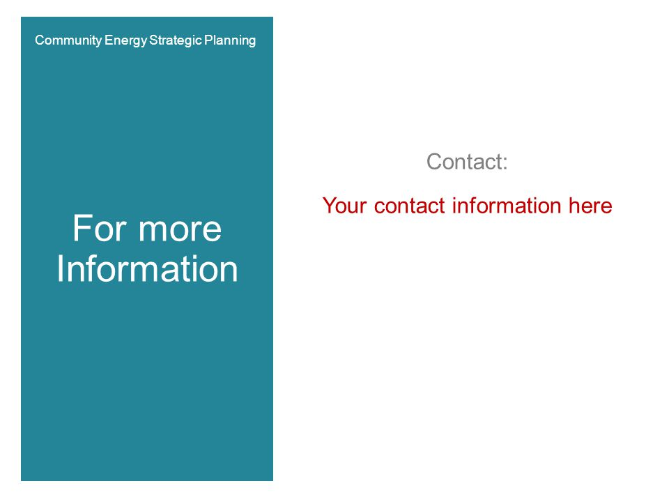 Contact: Your contact information here For more Information Community Energy Strategic Planning