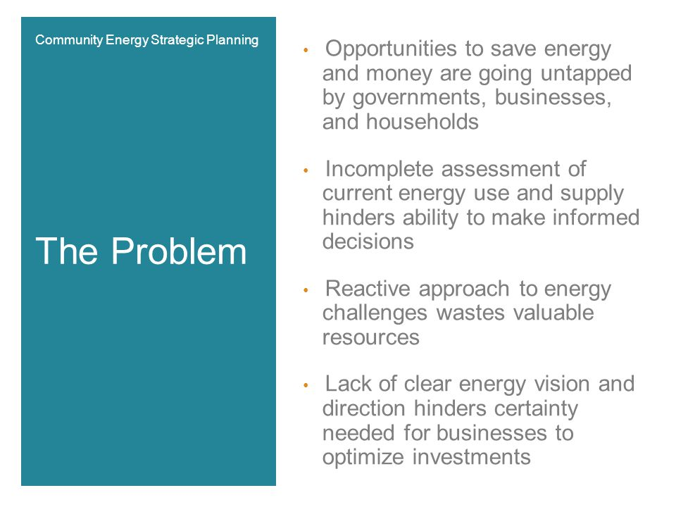 Opportunities to save energy and money are going untapped by governments, businesses, and households Incomplete assessment of current energy use and supply hinders ability to make informed decisions Reactive approach to energy challenges wastes valuable resources Lack of clear energy vision and direction hinders certainty needed for businesses to optimize investments The Problem Community Energy Strategic Planning