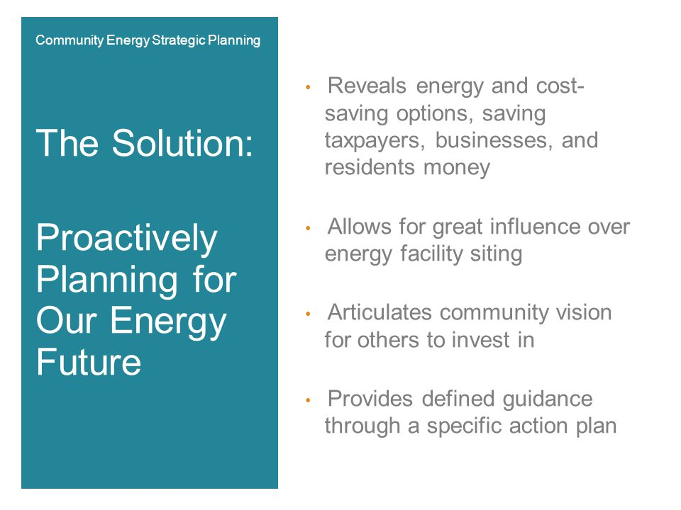 Reveals energy and cost- saving options, saving taxpayers, businesses, and residents money Allows for great influence over energy facility siting Articulates community vision for others to invest in Provides defined guidance through a specific action plan The Solution: Proactively Planning for Our Energy Future Community Energy Strategic Planning