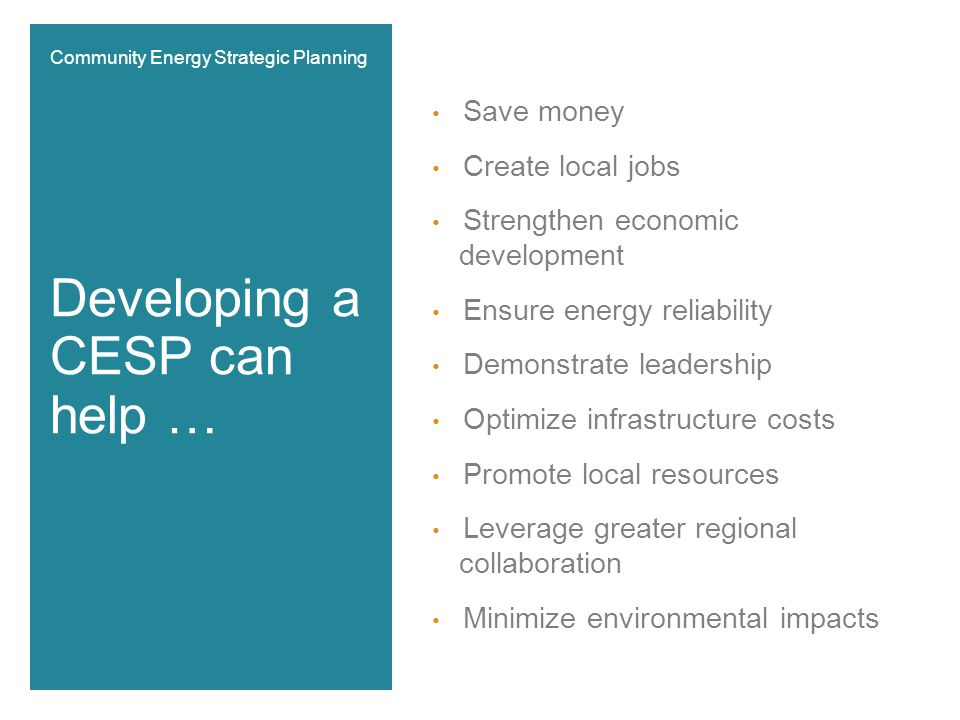 Save money Create local jobs Strengthen economic development Ensure energy reliability Demonstrate leadership Optimize infrastructure costs Promote local resources Leverage greater regional collaboration Minimize environmental impacts Developing a CESP can help … Community Energy Strategic Planning