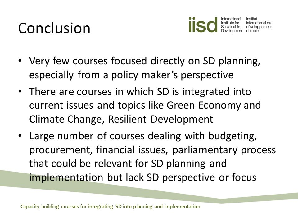 Conclusion Very few courses focused directly on SD planning, especially from a policy maker's perspective There are courses in which SD is integrated into current issues and topics like Green Economy and Climate Change, Resilient Development Large number of courses dealing with budgeting, procurement, financial issues, parliamentary process that could be relevant for SD planning and implementation but lack SD perspective or focus Capacity building courses for integrating SD into planning and implementation