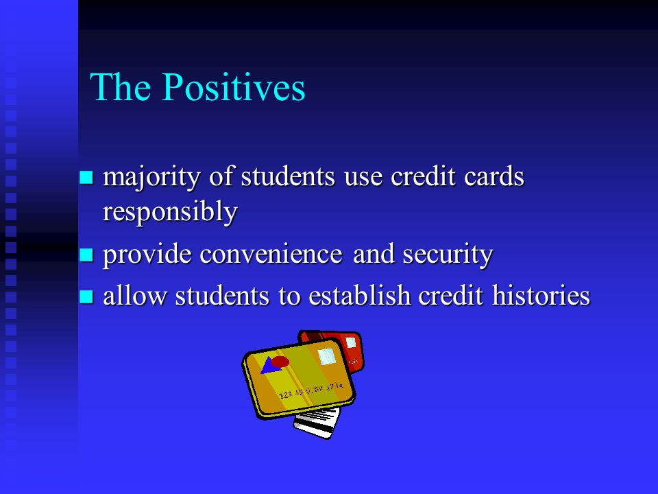 The Positives n majority of students use credit cards responsibly n provide convenience and security n allow students to establish credit histories