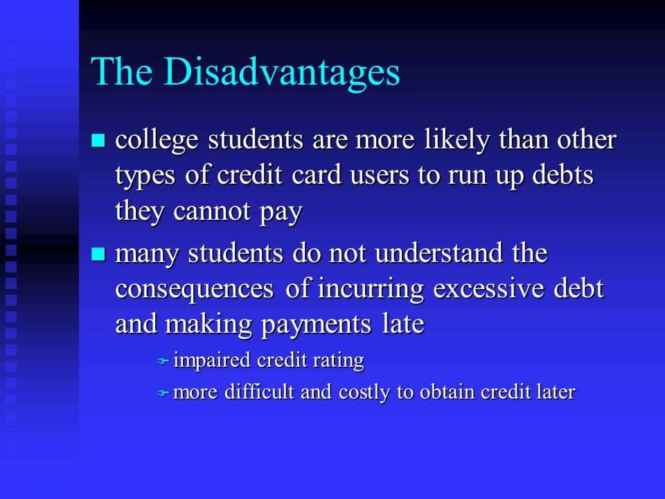 The Disadvantages n college students are more likely than other types of credit card users to run up debts they cannot pay n many students do not understand the consequences of incurring excessive debt and making payments late F impaired credit rating F more difficult and costly to obtain credit later