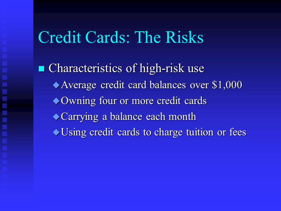 Credit Cards: The Risks n Characteristics of high-risk use u Average credit card balances over $1,000 u Owning four or more credit cards u Carrying a balance each month u Using credit cards to charge tuition or fees