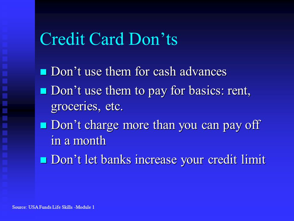 Credit Card Don'ts n Don't use them for cash advances n Don't use them to pay for basics: rent, groceries, etc.