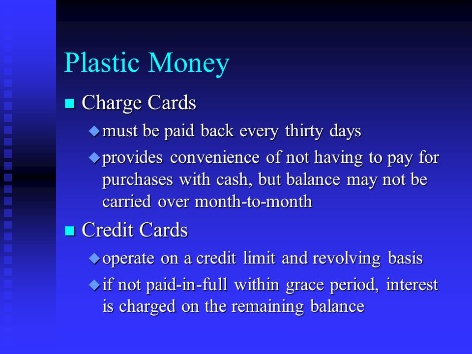 Plastic Money n Charge Cards u must be paid back every thirty days u provides convenience of not having to pay for purchases with cash, but balance may not be carried over month-to-month n Credit Cards u operate on a credit limit and revolving basis u if not paid-in-full within grace period, interest is charged on the remaining balance