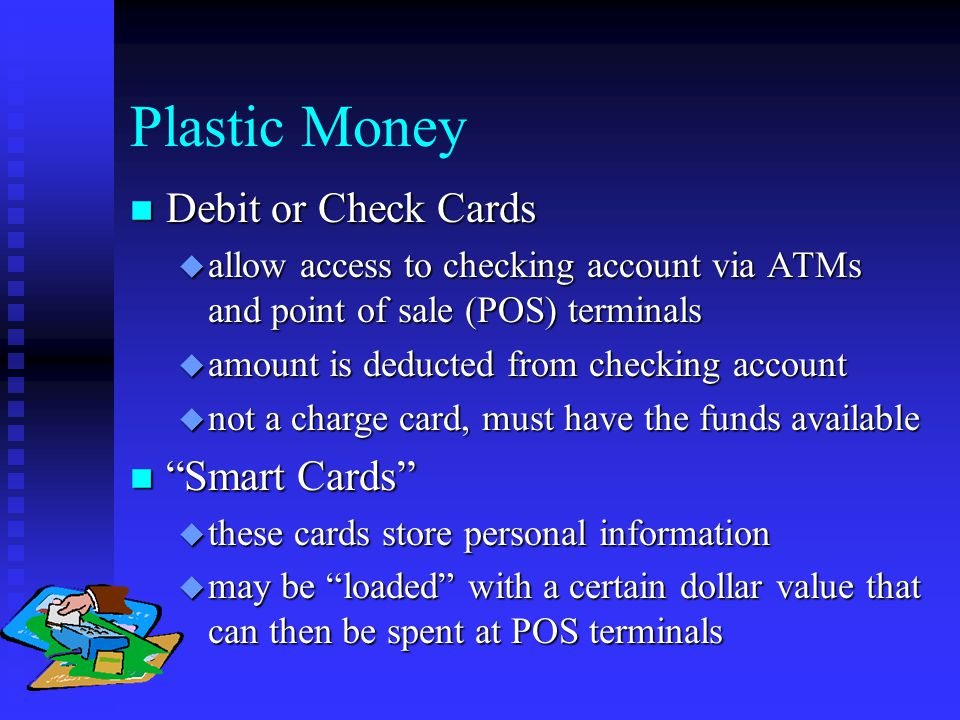 Plastic Money n Debit or Check Cards u allow access to checking account via ATMs and point of sale (POS) terminals u amount is deducted from checking account u not a charge card, must have the funds available n Smart Cards u these cards store personal information u may be loaded with a certain dollar value that can then be spent at POS terminals