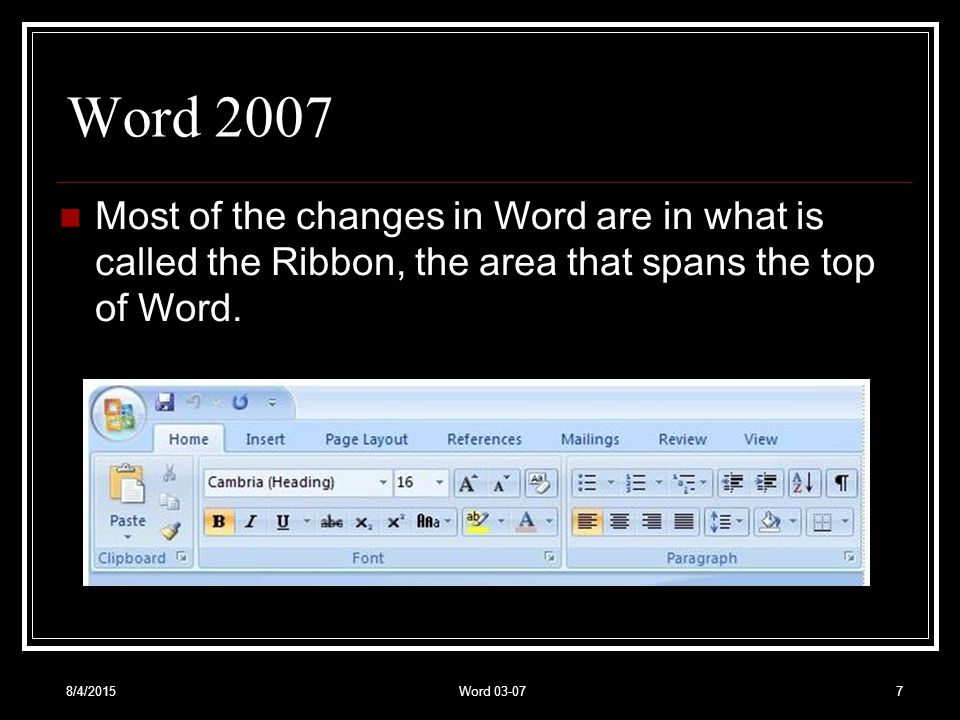 8/4/2015Word Word 2007 Most of the changes in Word are in what is called the Ribbon, the area that spans the top of Word.