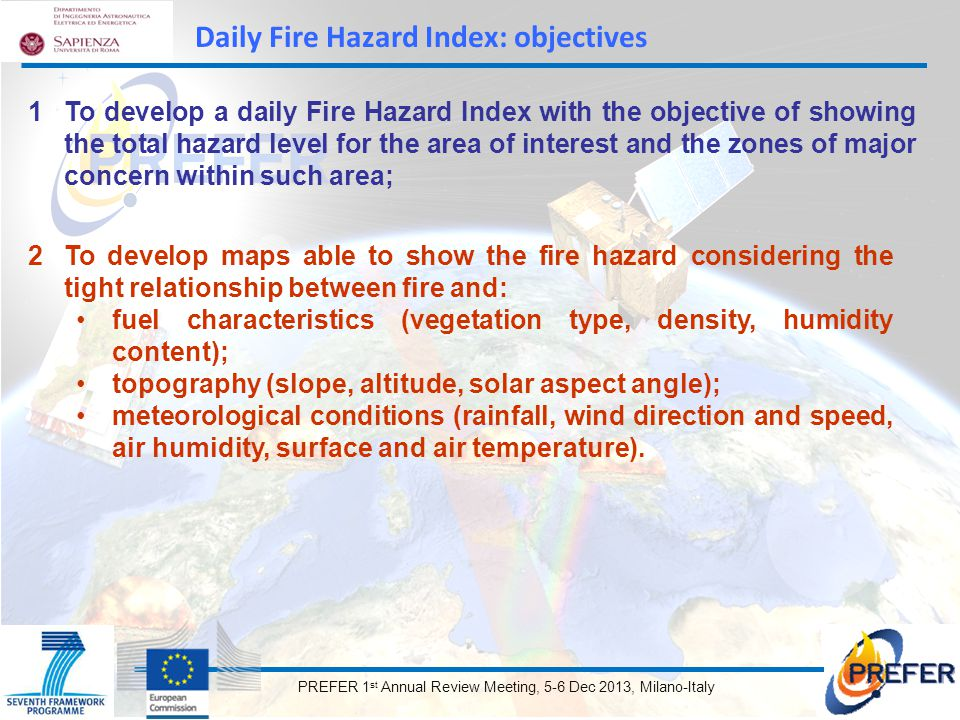 PREFER 1 st Annual Review Meeting, 5-6 Dec 2013, Milano-Italy 1To develop a daily Fire Hazard Index with the objective of showing the total hazard level for the area of interest and the zones of major concern within such area; 2To develop maps able to show the fire hazard considering the tight relationship between fire and: fuel characteristics (vegetation type, density, humidity content); topography (slope, altitude, solar aspect angle); meteorological conditions (rainfall, wind direction and speed, air humidity, surface and air temperature).