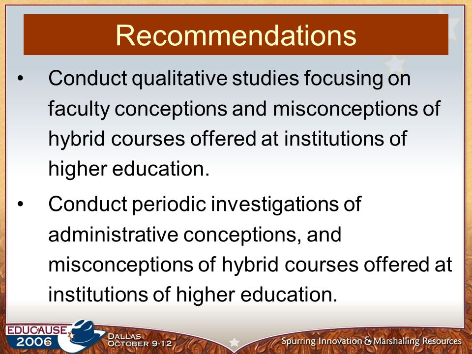 Conduct qualitative studies focusing on faculty conceptions and misconceptions of hybrid courses offered at institutions of higher education.