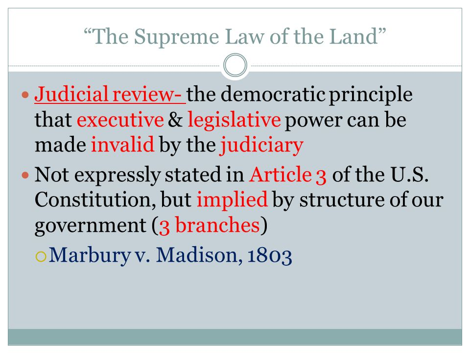 The Supreme Law of the Land Judicial review- the democratic principle that executive & legislative power can be made invalid by the judiciary Not expressly stated in Article 3 of the U.S.