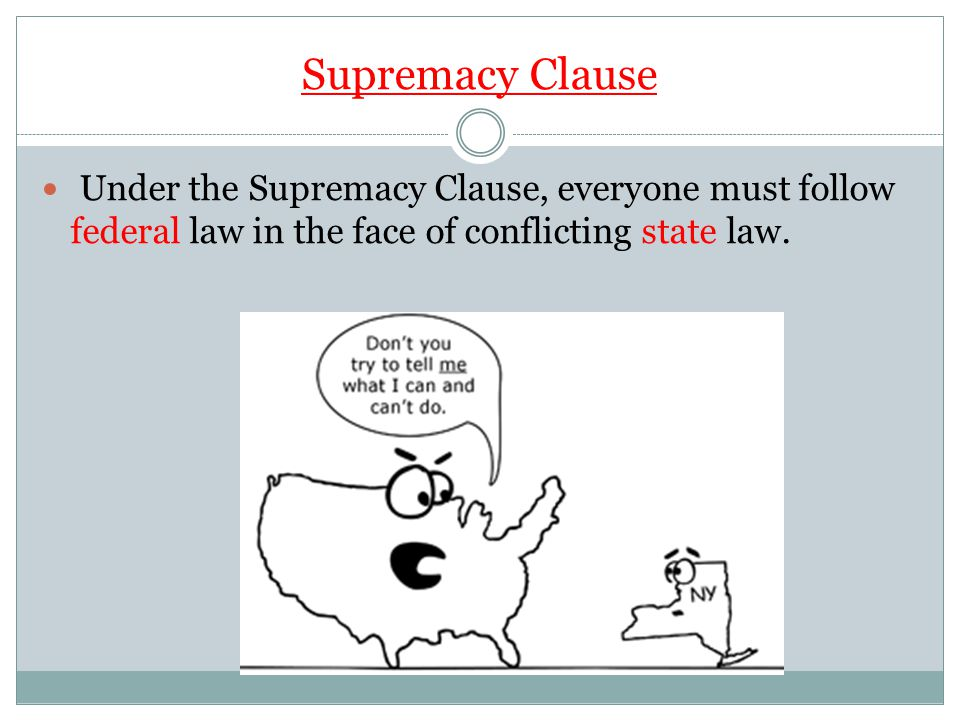 Supremacy Clause Under the Supremacy Clause, everyone must follow federal law in the face of conflicting state law.