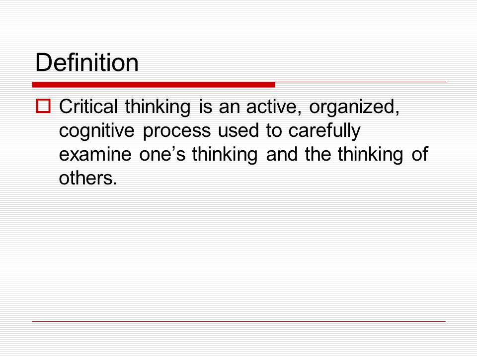 Definition  Critical thinking is an active, organized, cognitive process used to carefully examine one's thinking and the thinking of others.