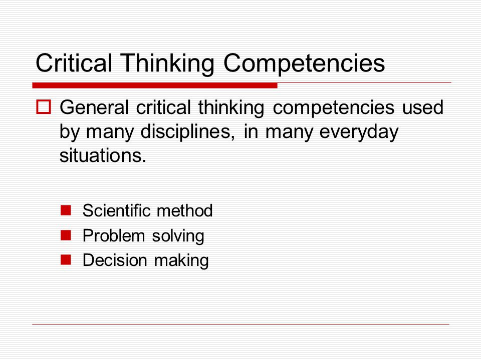 Critical Thinking Competencies  General critical thinking competencies used by many disciplines, in many everyday situations.