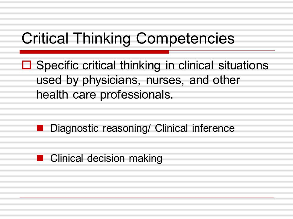 Critical Thinking Competencies  Specific critical thinking in clinical situations used by physicians, nurses, and other health care professionals.