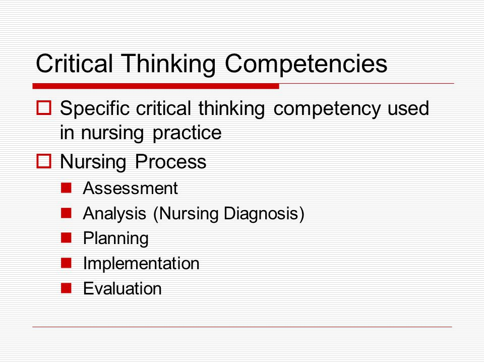 Critical Thinking Competencies  Specific critical thinking competency used in nursing practice  Nursing Process Assessment Analysis (Nursing Diagnosis) Planning Implementation Evaluation