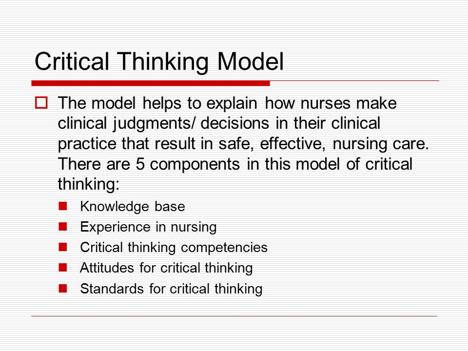 Critical Thinking Model  The model helps to explain how nurses make clinical judgments/ decisions in their clinical practice that result in safe, effective, nursing care.