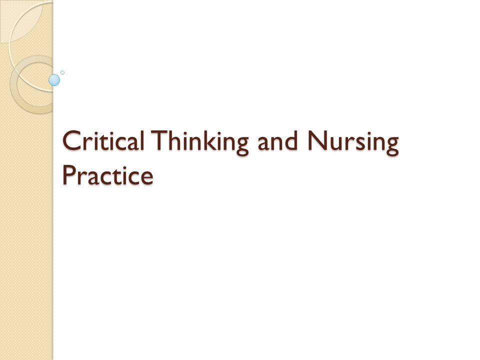 improving critical thinking in nursing practice Critical thinking is a skill that young minds will undeniably need and exercise well beyond their school years experts agree that in keeping up with the ever-changing technological advances, students will need to obtain, understand, and analyze information on a much more efficient scale.