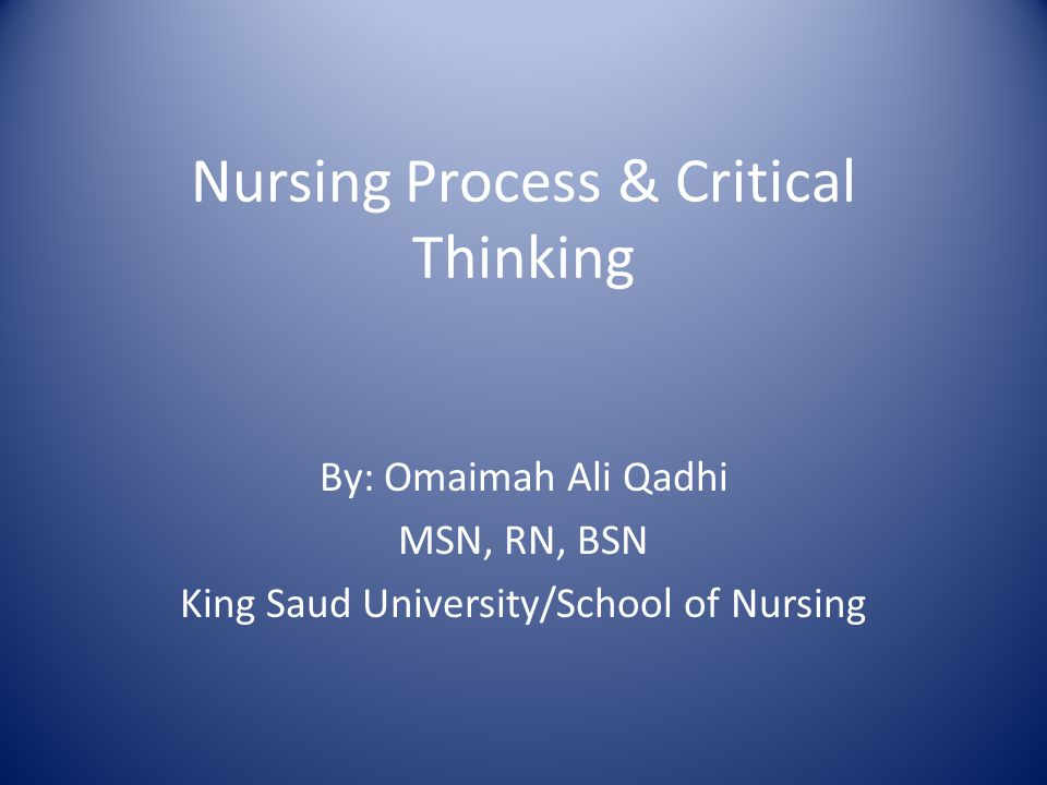 Nursing Process & Critical Thinking By: Omaimah Ali Qadhi MSN, RN, BSN King Saud University/School of Nursing